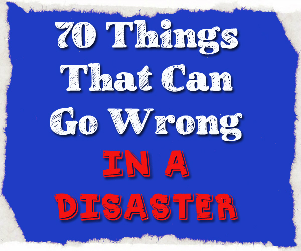 Be Prepared for Disasters: 70 Things That Can Go Wrong
